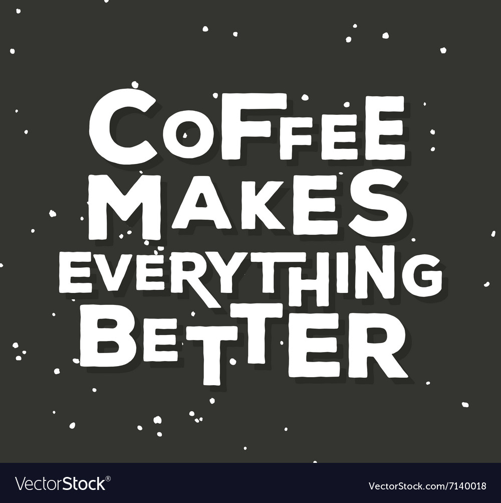 Coffee makes everything better - creative quote