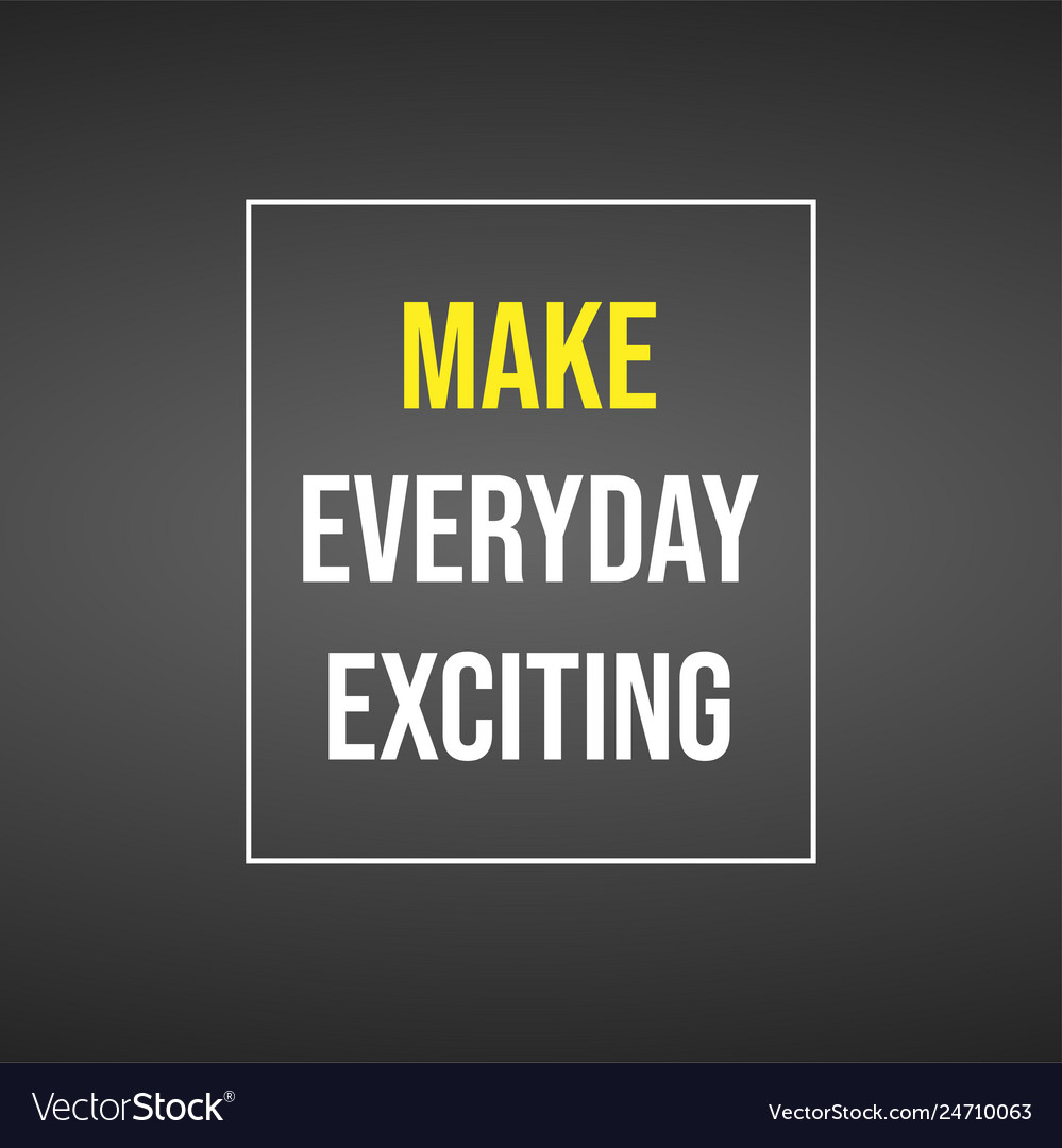 Make every day exciting life quote with modern