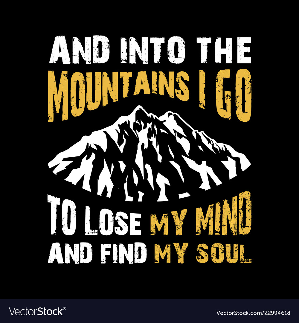 And into mountains i go