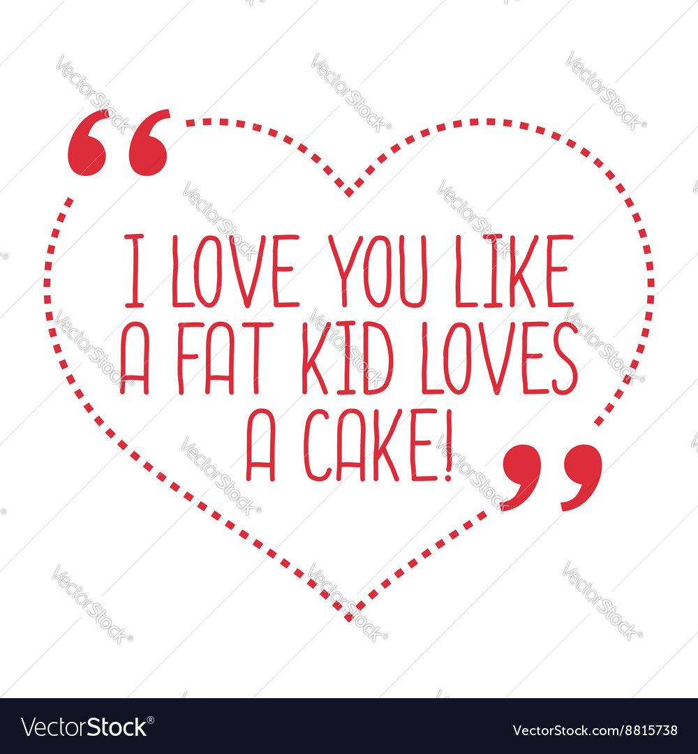 Funny love quote I love you like a fat kid loves a