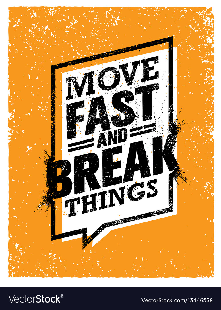 Move fast and break things creative motivation