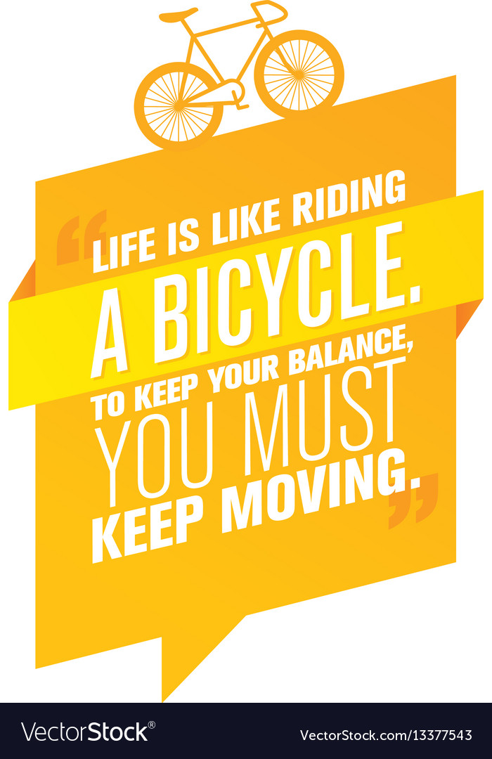 Life is like riding a bicycle to keep your