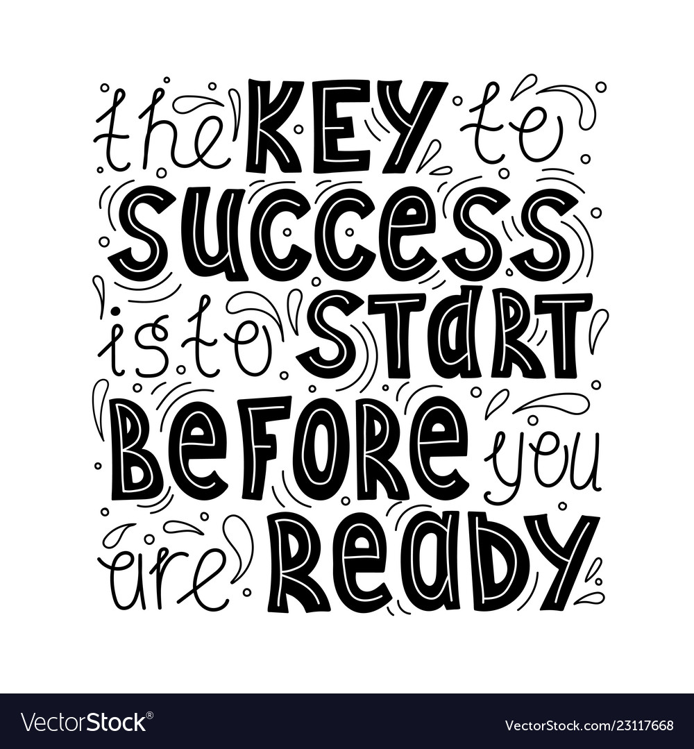 Key to success is to start before ready
