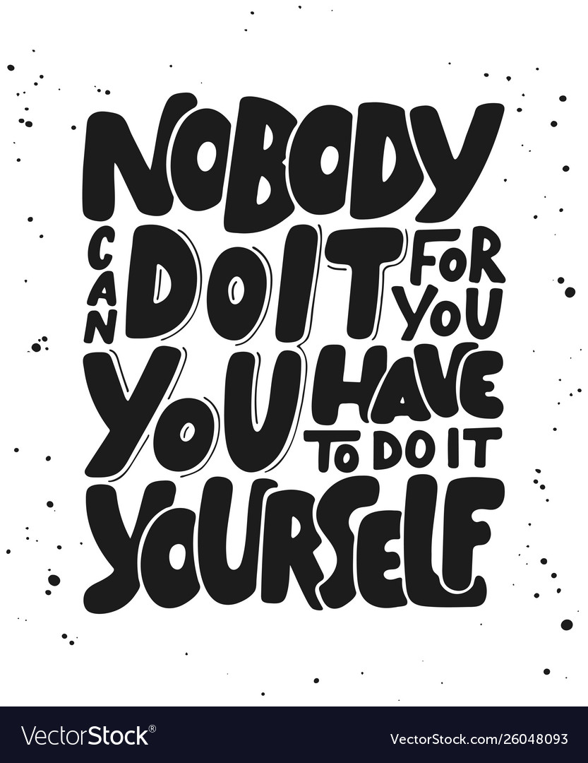 Nobody can do it for you you have to do it