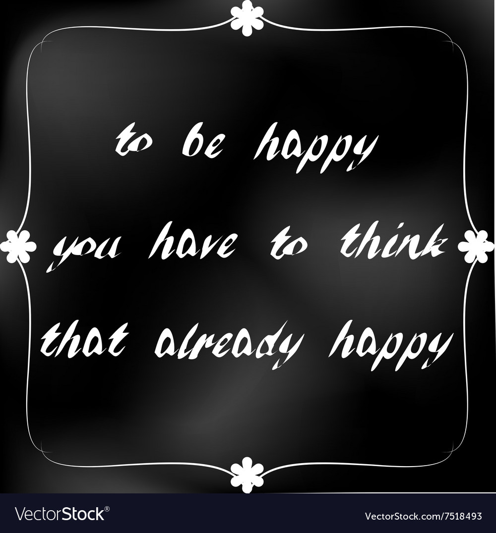 To be happy you have to think that already