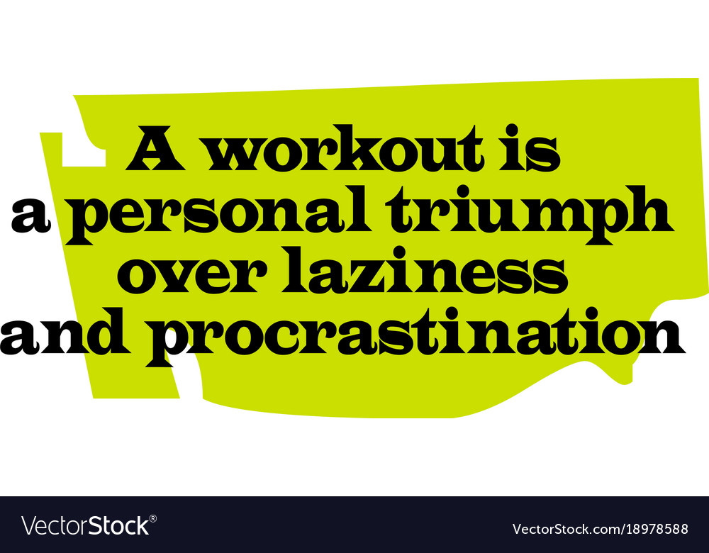 A workout is a personal triumph over laziness and