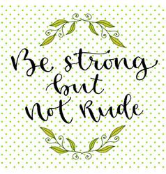 Be strong but not rude handwritten greeting card vector