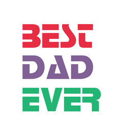 best dad ever red purple green text white backgrou vector image