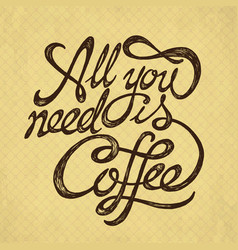 all you need is coffee - hand drawn quote on the vector image