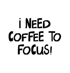 i need coffee to focus cute hand drawn lettering vector image