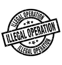 illegal operation round grunge black stamp vector image