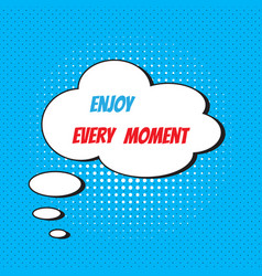 comic speech bubble with phrase enjoy every moment vector image vector image