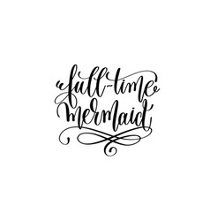 full-time mermaid - hand lettering positive quote vector image