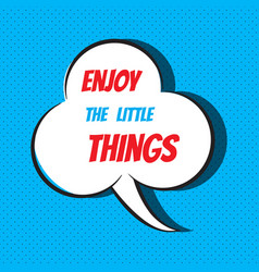 Comic speech bubble with phrase enjoy the little vector