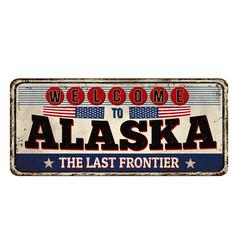 welcome to alaska vintage rusty metal sign vector image