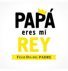 Feliz dia del padre papa eres mi rey lettering vector