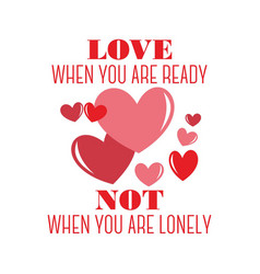 Love when you are ready not when you are lonely vector