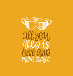 all you need is love and more coffee vector image