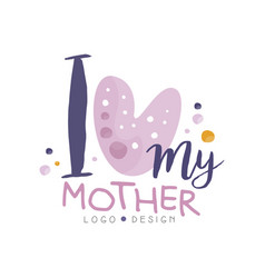 i love my mother logo design happy moms day vector image