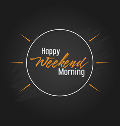 happy weekend morning template design vector image