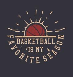 T shirt design basketball is my favorite season vector