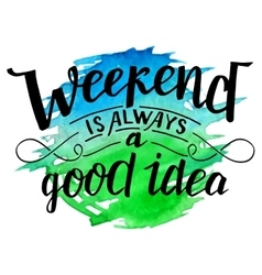 Weekend is always a good idea calligraphy vector
