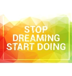 Inspirational quote Stop dreaming start doing vector