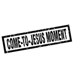 Square grunge black come-to-jesus moment stamp vector