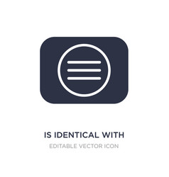 Is identical with icon on white background simple vector