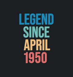 Legend since april 1950 - retro vintage birthday vector