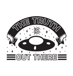 Ufo quotes and slogan good for t-shirt truth vector