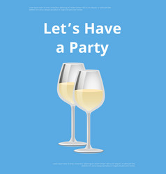 Lets have party poster two wineglasses white wine vector