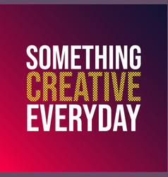 something creative everyday life quote with vector image