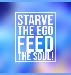 Starve the ego feed the soul motivation quote vector