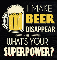 i make beer disappear whats your superpower vector image