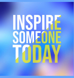 Inspire someone today successful quote vector
