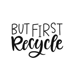 but first recycle hand lettering badge vector image