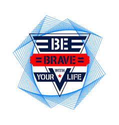 be brave with your life for tee shirt graphics vector image