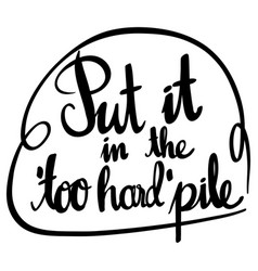 english phrase for put it in the too hard pile vector image