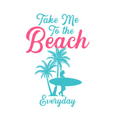 T shirt design take me to beach everyday vector