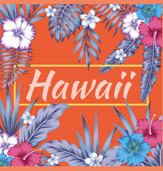 hawaii slogan tropical leaves hibiscus orange vector image