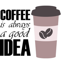 coffee is always good idea on white background vector image