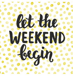 let the weekend begin hand written lettering vector image vector image