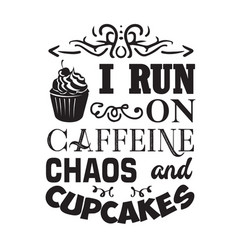 Cupcakes quote and saying i run on caffeine chaos vector