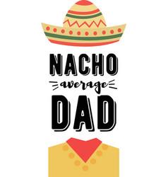 nacho average dad on white background vector image