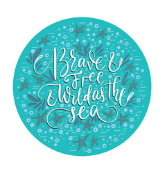 brave and free and wild as the sea vector image