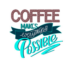 Lettering coffee makes everything possible vector