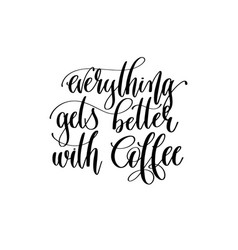 everything gets better with coffee - black and vector image