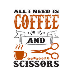 coffee quote and saying all i need is coffee vector image