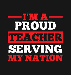 i am a proud teacher serving my nation vector image
